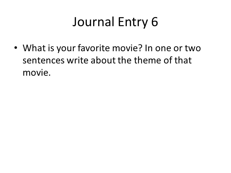 Journal Entry 6 What is your favorite movie? In one or two sentences write about the theme of that movie.