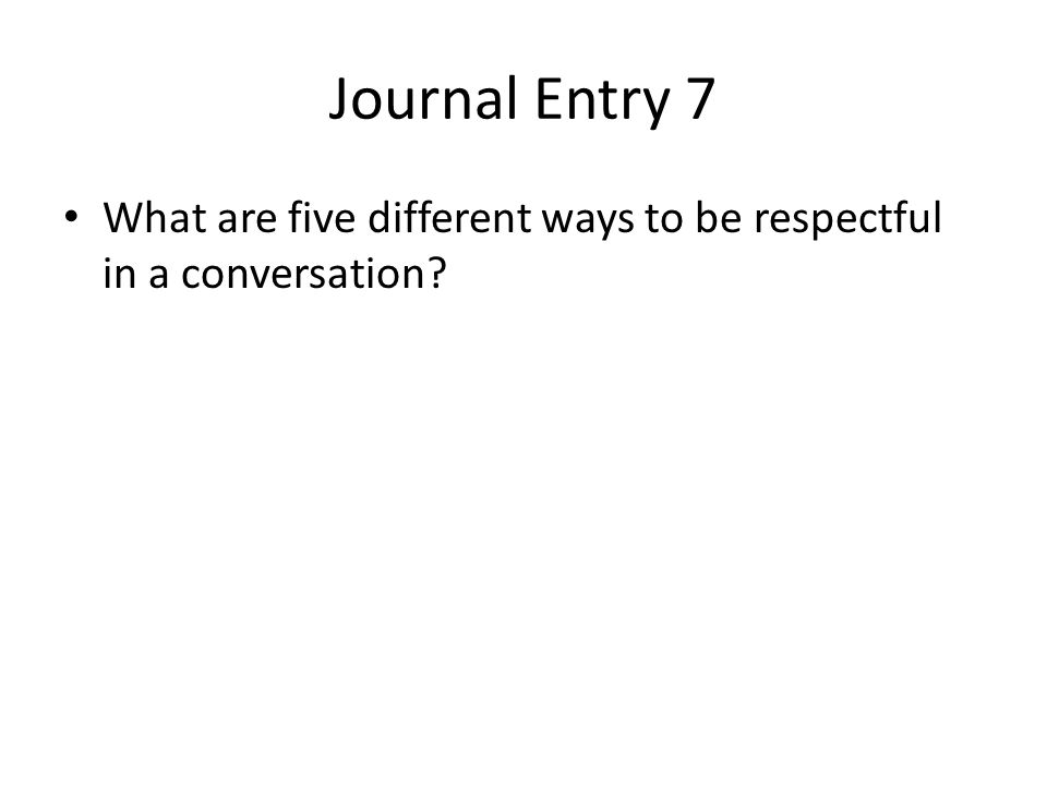 Journal Entry 7 What are five different ways to be respectful in a conversation?