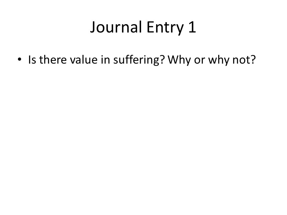 Journal Entry 1 Is there value in suffering? Why or why not?