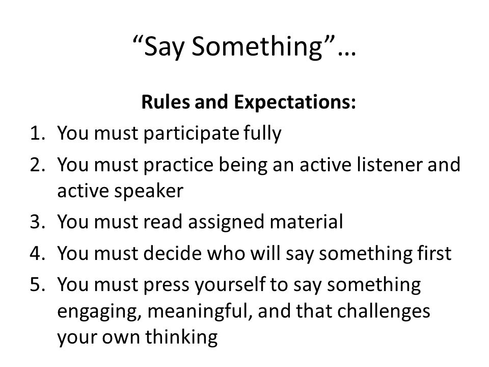 Say Something… Rules and Expectations: 1.You must participate fully 2.You must practice being an active listener and active speaker 3.You must read as