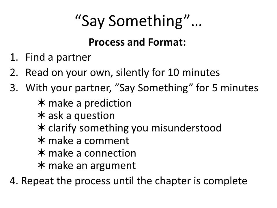 Say Something… Process and Format: 1.Find a partner 2.Read on your own, silently for 10 minutes 3.With your partner, Say Something for 5 minutes make