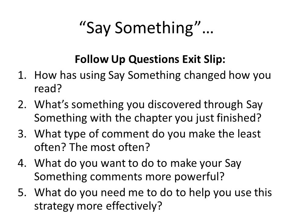 Say Something… Follow Up Questions Exit Slip: 1.How has using Say Something changed how you read? 2.Whats something you discovered through Say Somethi