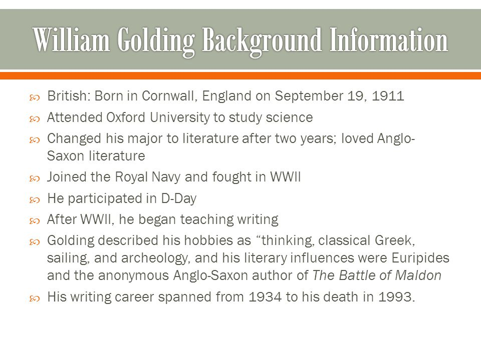 British: Born in Cornwall, England on September 19, 1911 Attended Oxford University to study science Changed his major to literature after two years; loved Anglo- Saxon literature Joined the Royal Navy and fought in WWII He participated in D-Day After WWII, he began teaching writing Golding described his hobbies as thinking, classical Greek, sailing, and archeology, and his literary influences were Euripides and the anonymous Anglo-Saxon author of The Battle of Maldon His writing career spanned from 1934 to his death in 1993.