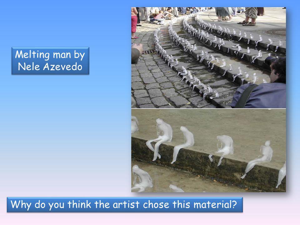 Melting man by Nele Azevedo Melting man by Nele Azevedo Why do you think the artist chose this material?