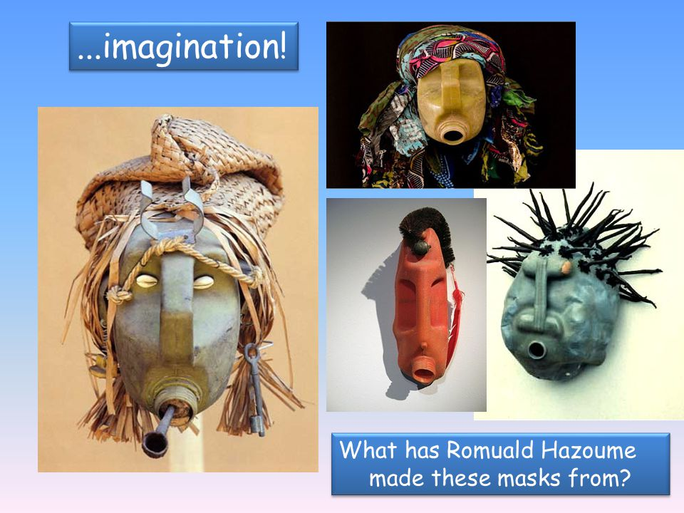 ...imagination! What has Romuald Hazoume made these masks from? What has Romuald Hazoume made these masks from?
