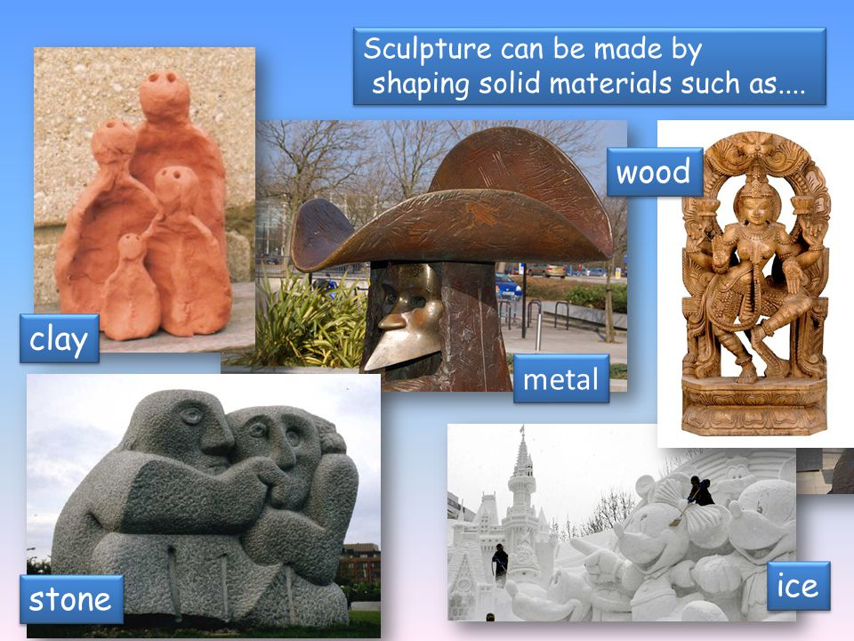 Sculpture can be made by shaping solid materials such as.... Sculpture can be made by shaping solid materials such as.... metal clay wood stone ice