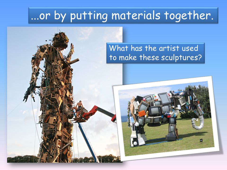 ...or by putting materials together. What has the artist used to make these sculptures? What has the artist used to make these sculptures?