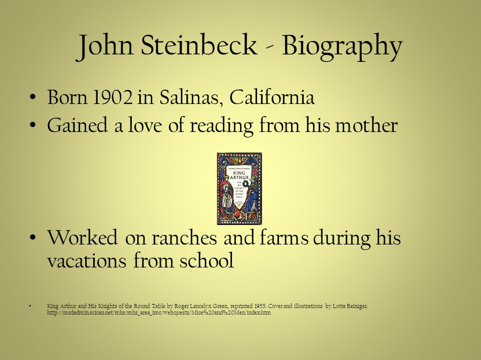 John Steinbeck - Biography Born 1902 in Salinas, California Gained a love of reading from his mother Worked on ranches and farms during his vacations from school King Arthur and His Knights of the Round Table by Roger Lancelyn Green, reprinted 1955.