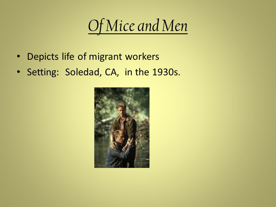 Of Mice and Men Depicts life of migrant workers Setting: Soledad, CA, in the 1930s.