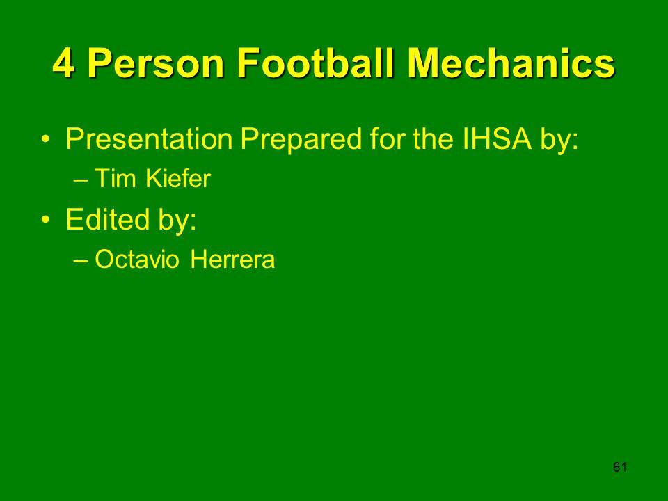61 4 Person Football Mechanics Presentation Prepared for the IHSA by: –Tim Kiefer Edited by: –Octavio Herrera