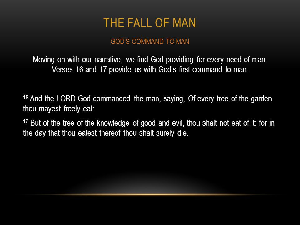 THE FALL OF MAN Moving on with our narrative, we find God providing for every need of man. Verses 16 and 17 provide us with Gods first command to man.