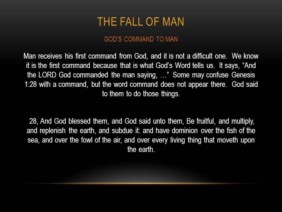 THE FALL OF MAN Man receives his first command from God, and it is not a difficult one. We know it is the first command because that is what Gods Word