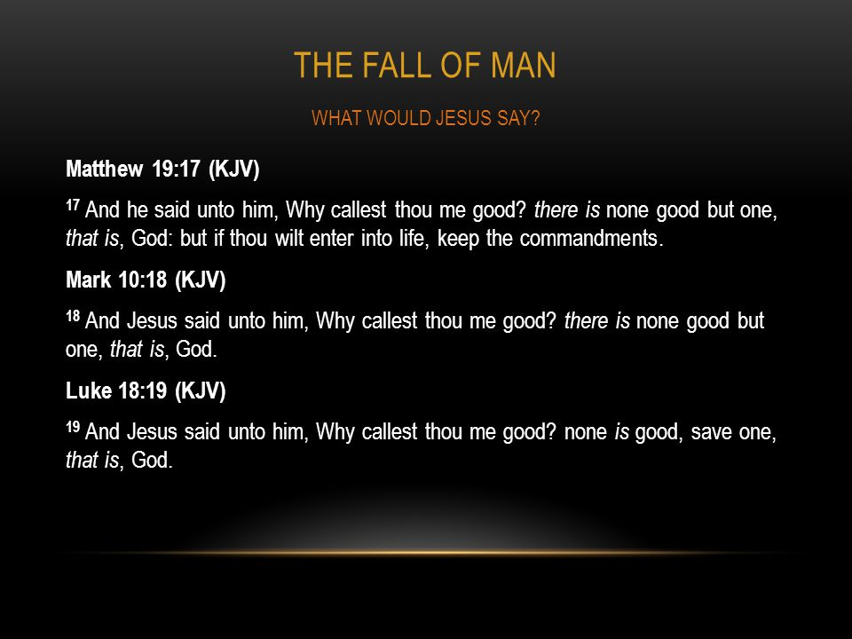THE FALL OF MAN Matthew 19:17 (KJV) 17 And he said unto him, Why callest thou me good? there is none good but one, that is, God: but if thou wilt ente