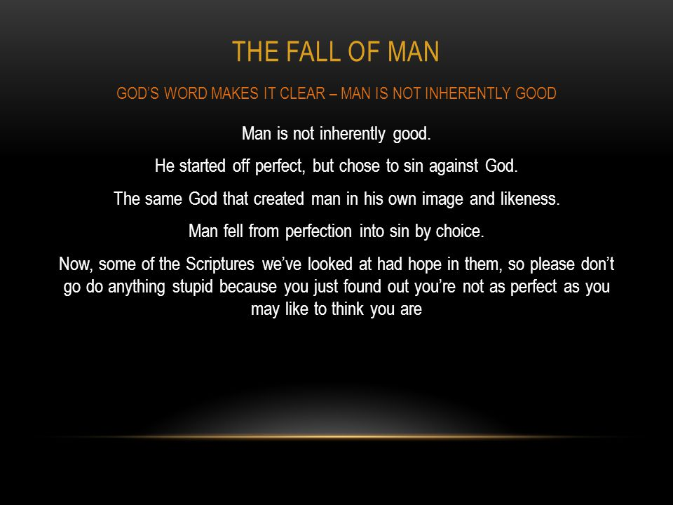 THE FALL OF MAN Man is not inherently good. He started off perfect, but chose to sin against God. The same God that created man in his own image and l