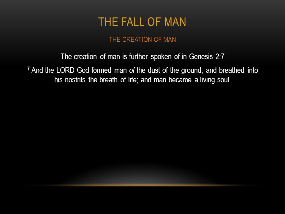 THE FALL OF MAN The creation of man is further spoken of in Genesis 2:7 7 And the LORD God formed man of the dust of the ground, and breathed into his