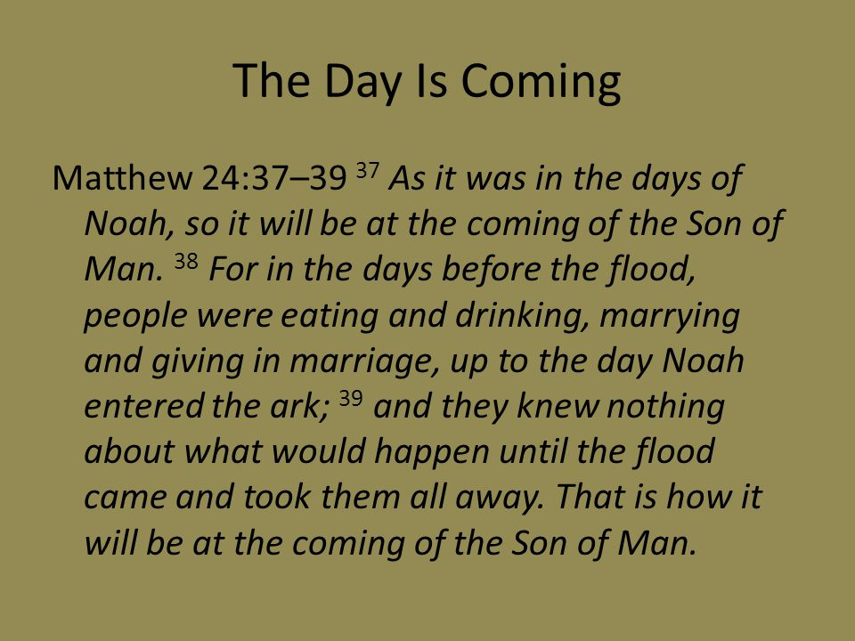 The Day Is Coming Matthew 24:37–39 37 As it was in the days of Noah, so it will be at the coming of the Son of Man.