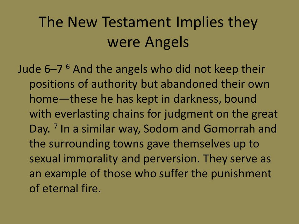 Jude 6–7 6 And the angels who did not keep their positions of authority but abandoned their own homethese he has kept in darkness, bound with everlasting chains for judgment on the great Day.