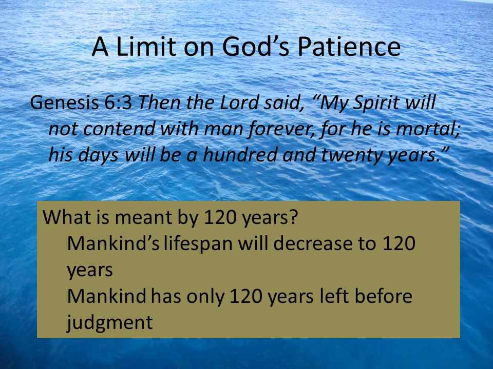 A Limit on Gods Patience Genesis 6:3 Then the Lord said, My Spirit will not contend with man forever, for he is mortal; his days will be a hundred and twenty years.
