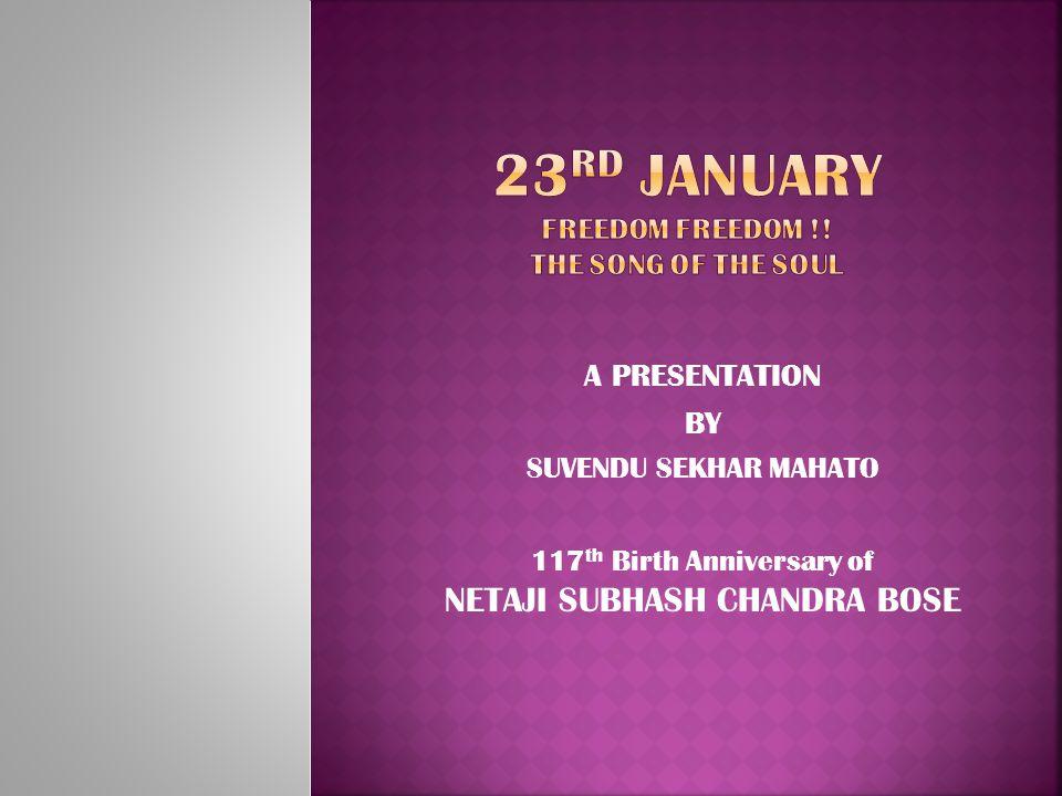 A PRESENTATION BY SUVENDU SEKHAR MAHATO 117 th Birth Anniversary of NETAJI SUBHASH CHANDRA BOSE