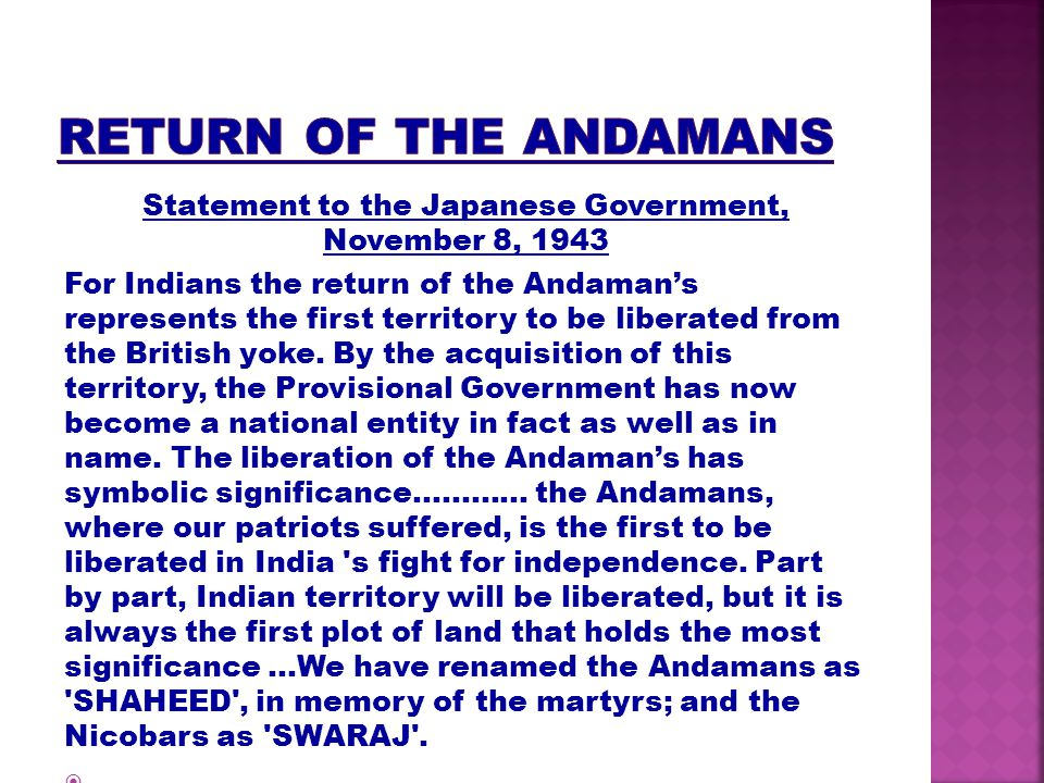 Statement to the Japanese Government, November 8, 1943 For Indians the return of the Andamans represents the first territory to be liberated from the British yoke.
