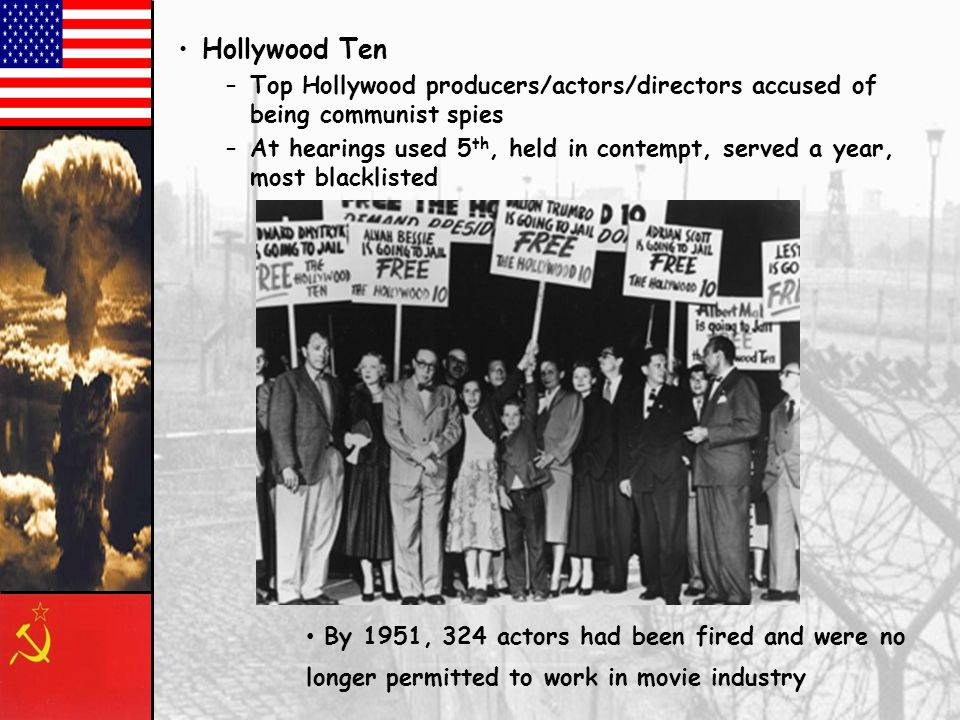 –Many in Hollywood had been members of the Communist party of America –Some had produced pro-Soviet movies during the war at the govt request Now call