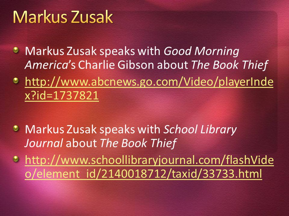 Markus Zusak speaks with Good Morning Americas Charlie Gibson about The Book Thief http://www.abcnews.go.com/Video/playerInde x?id=1737821 Markus Zusak speaks with School Library Journal about The Book Thief http://www.schoollibraryjournal.com/flashVide o/element_id/2140018712/taxid/33733.html