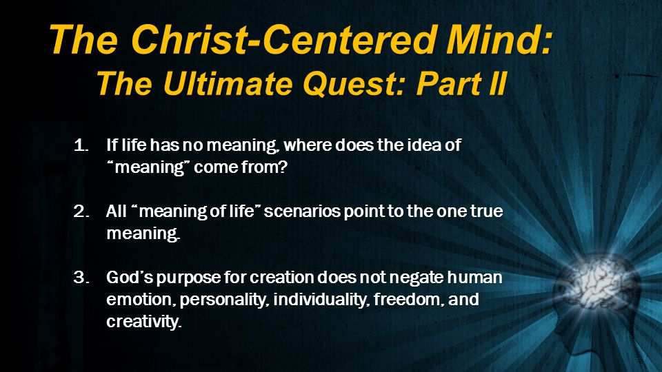 1.If life has no meaning, where does the idea of meaning come from? 2. All meaning of life scenarios point to the one true meaning. 3. Gods purpose fo