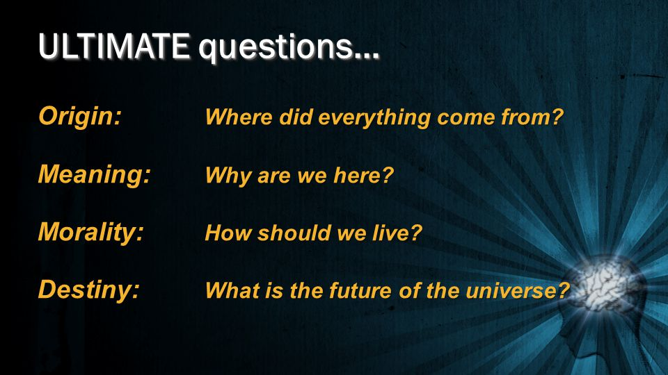 ULTIMATE questions… Origin: Where did everything come from? Meaning: Why are we here? Morality: How should we live? Destiny: What is the future of the