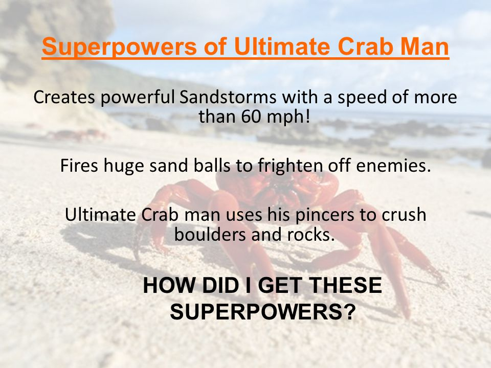 Superpowers of Ultimate Crab Man Creates powerful Sandstorms with a speed of more than 60 mph! Fires huge sand balls to frighten off enemies. Ultimate