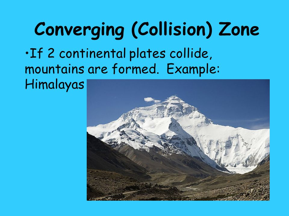 If 2 continental plates collide, mountains are formed. Example: Himalayas Converging (Collision) Zone
