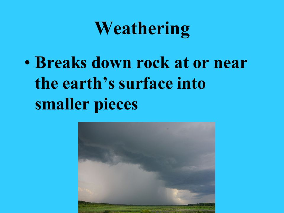 Weathering Breaks down rock at or near the earths surface into smaller pieces