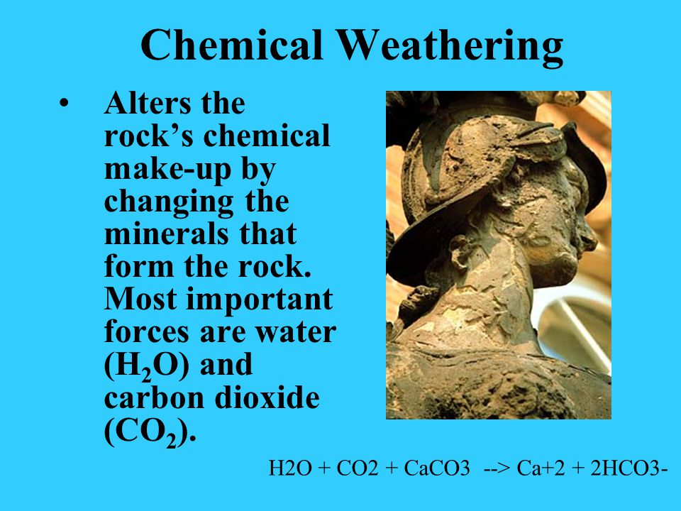 Chemical Weathering Alters the rocks chemical make-up by changing the minerals that form the rock. Most important forces are water (H 2 O) and carbon