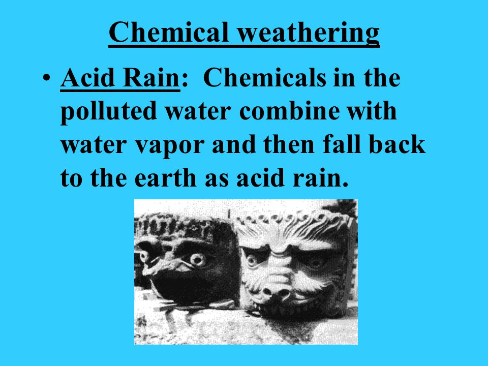 Chemical weathering Acid Rain: Chemicals in the polluted water combine with water vapor and then fall back to the earth as acid rain.
