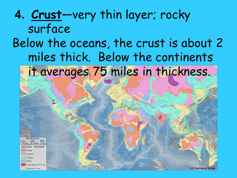 4. Crustvery thin layer; rocky surface Below the oceans, the crust is about 2 miles thick. Below the continents it averages 75 miles in thickness.