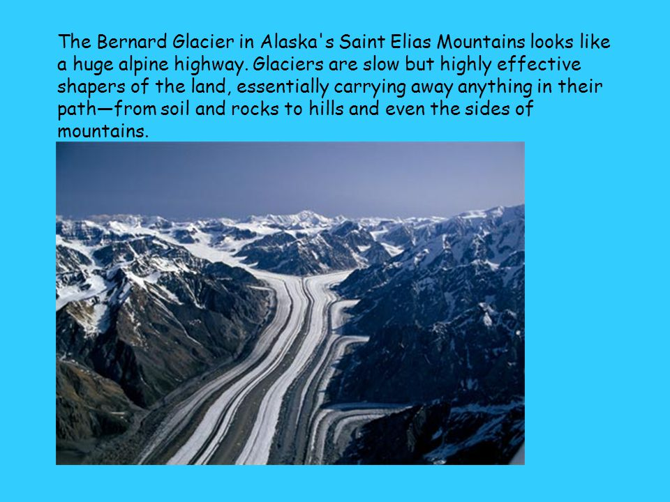 The Bernard Glacier in Alaska's Saint Elias Mountains looks like a huge alpine highway. Glaciers are slow but highly effective shapers of the land, es