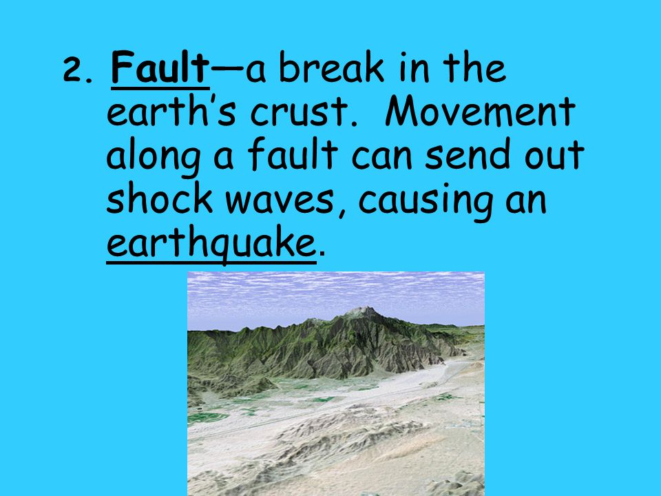 2. Faulta break in the earths crust. Movement along a fault can send out shock waves, causing an earthquake.