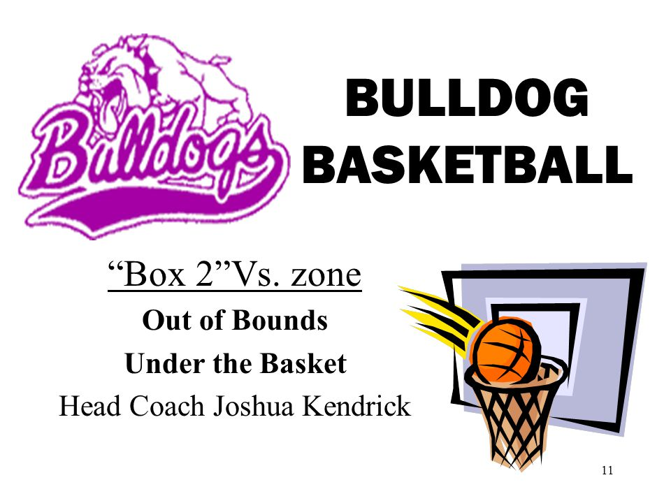 11 BULLDOG BASKETBALL Box 2Vs. zone Out of Bounds Under the Basket Head Coach Joshua Kendrick