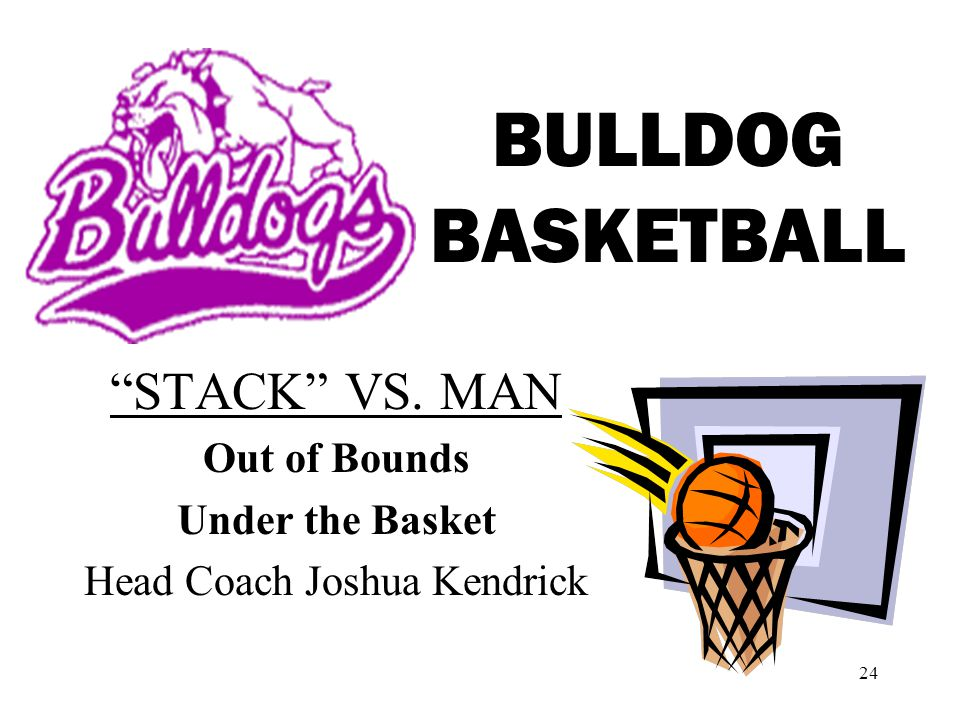 24 BULLDOG BASKETBALL STACK VS. MAN Out of Bounds Under the Basket Head Coach Joshua Kendrick