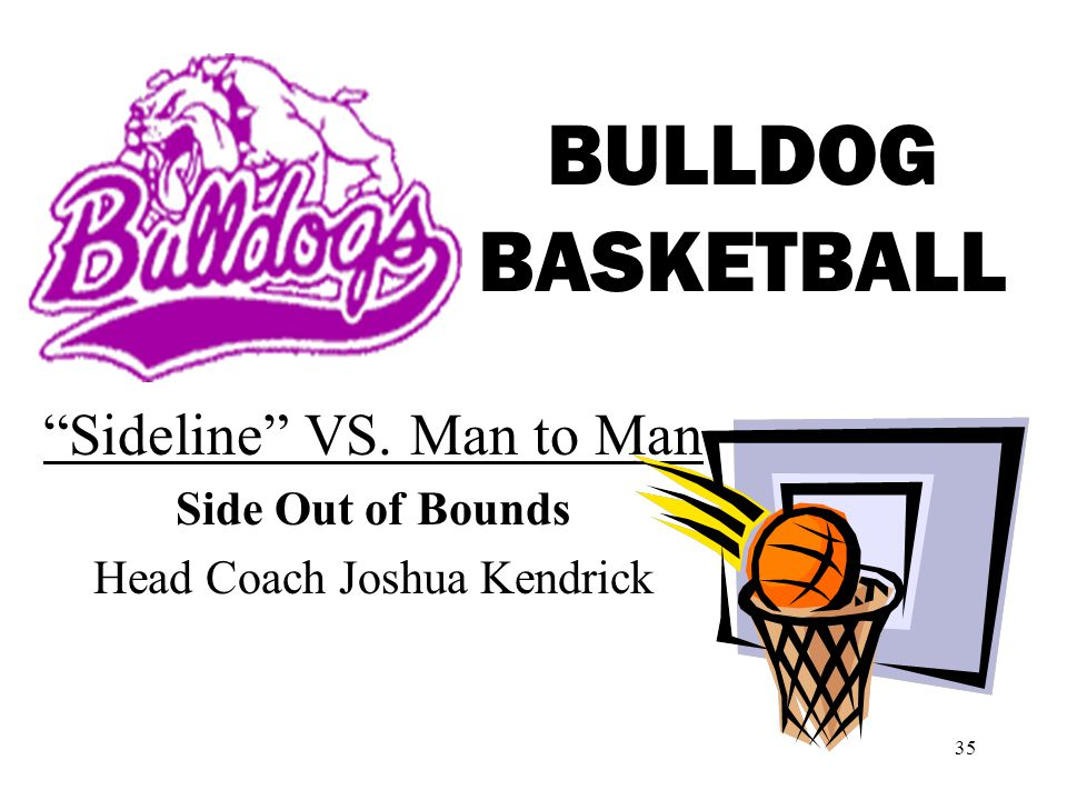 35 BULLDOG BASKETBALL Sideline VS. Man to Man Side Out of Bounds Head Coach Joshua Kendrick