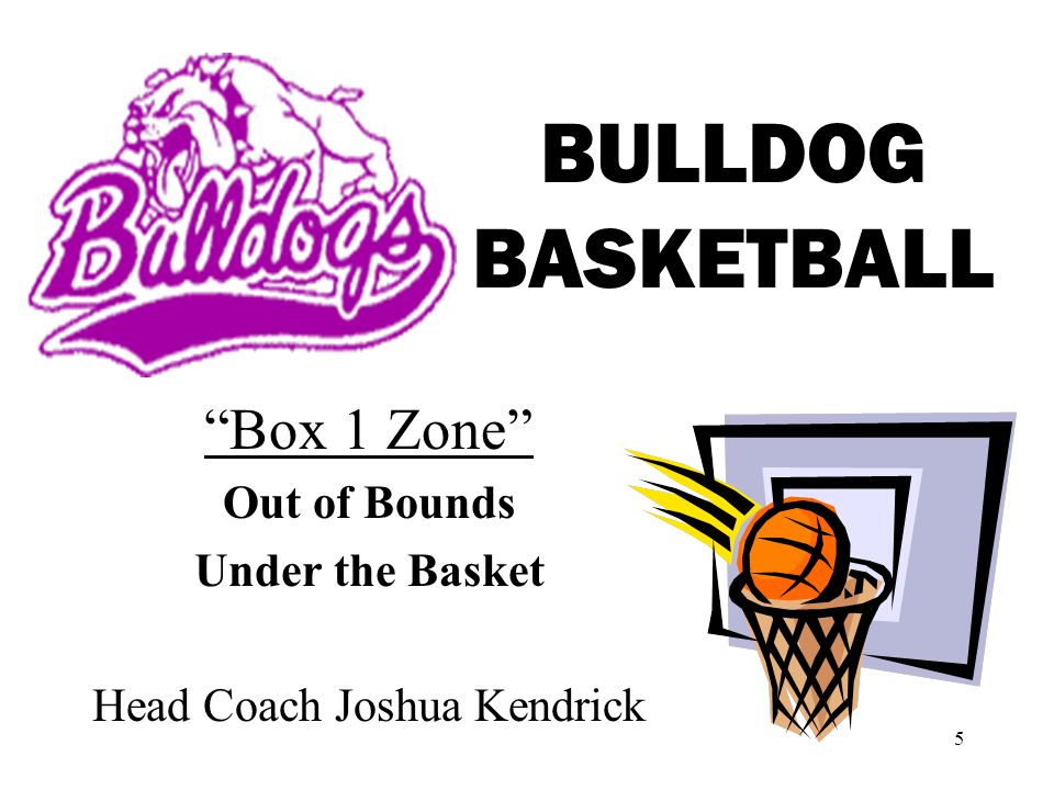 5 BULLDOG BASKETBALL Box 1 Zone Out of Bounds Under the Basket Head Coach Joshua Kendrick