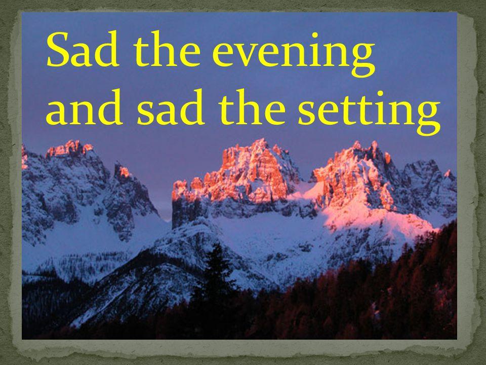 Sad the evening and sad the setting