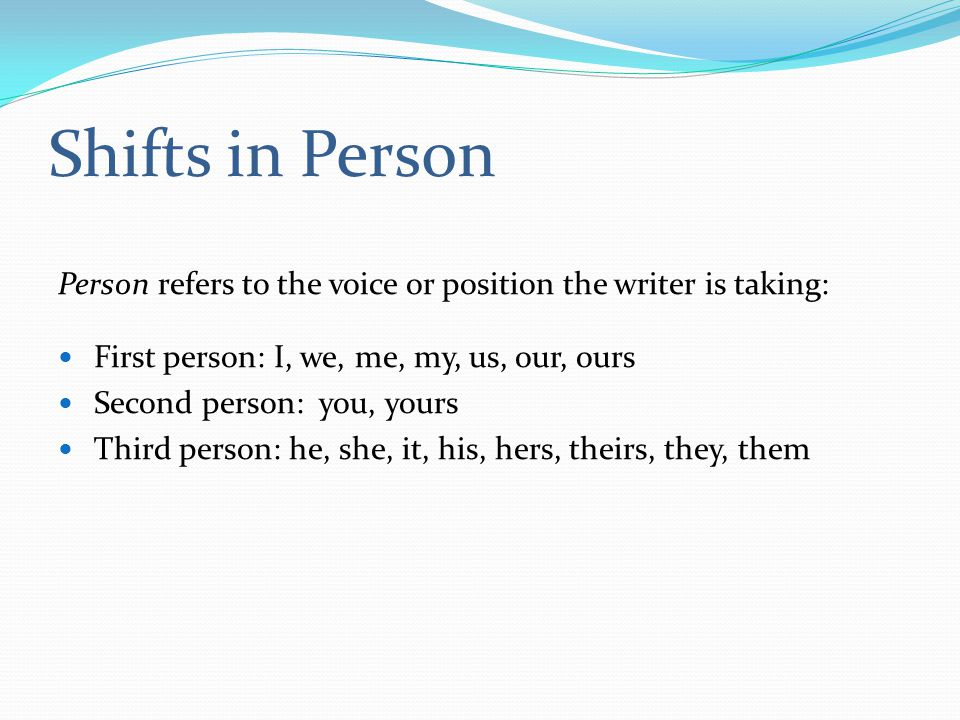 Shifts in Person Person refers to the voice or position the writer is taking: First person: I, we, me, my, us, our, ours Second person: you, yours Third person: he, she, it, his, hers, theirs, they, them