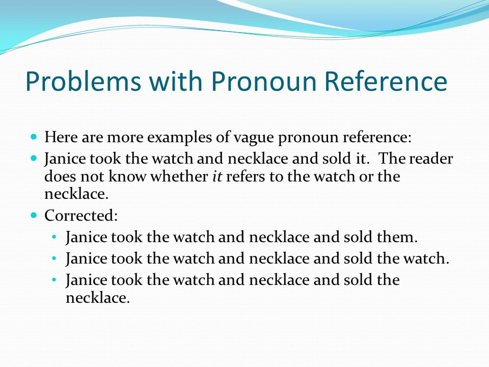 Problems with Pronoun Reference Here are more examples of vague pronoun reference: Janice took the watch and necklace and sold it.