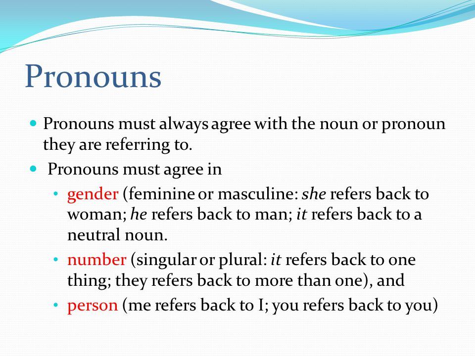 Pronouns Pronouns must always agree with the noun or pronoun they are referring to.