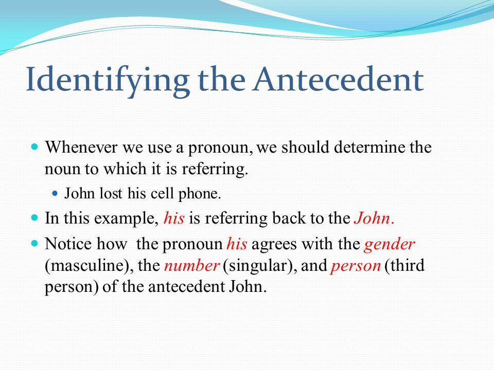 Identifying the Antecedent Whenever we use a pronoun, we should determine the noun to which it is referring.