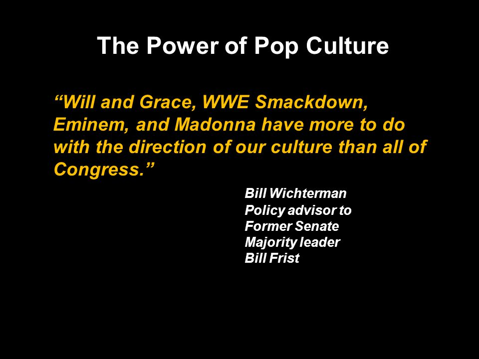 Will and Grace, WWE Smackdown, Eminem, and Madonna have more to do with the direction of our culture than all of Congress. Bill Wichterman Policy advi