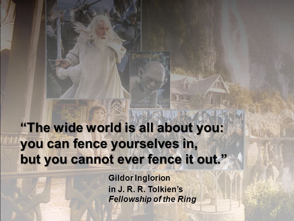 The wide world is all about you: you can fence yourselves in, but you cannot ever fence it out. Gildor Inglorion in J. R. R. Tolkiens Fellowship of th