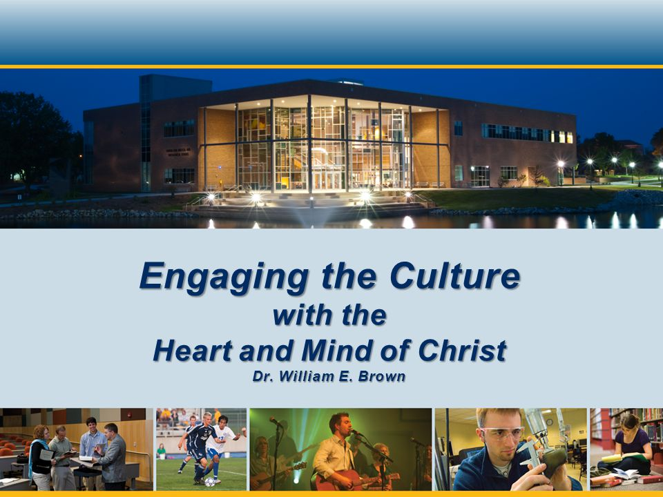 Engaging the Culture with the Heart and Mind of Christ Dr. William E. Brown