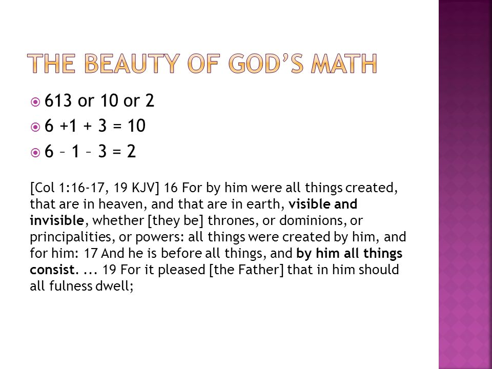 613 or 10 or 2 6 +1 + 3 = 10 6 – 1 – 3 = 2 [Col 1:16-17, 19 KJV] 16 For by him were all things created, that are in heaven, and that are in earth, visible and invisible, whether [they be] thrones, or dominions, or principalities, or powers: all things were created by him, and for him: 17 And he is before all things, and by him all things consist....