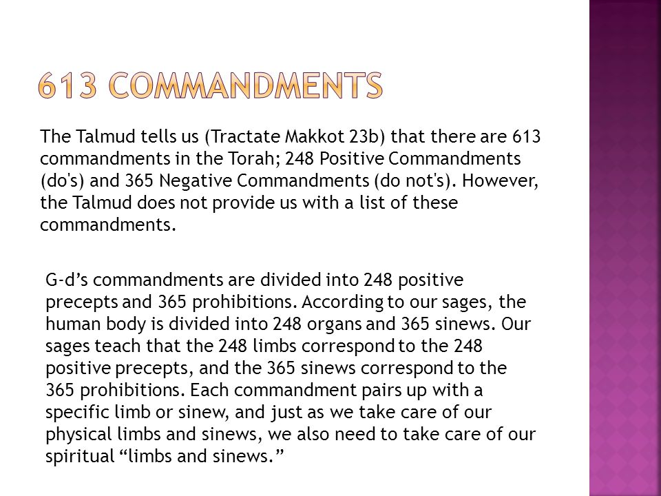 The Talmud tells us (Tractate Makkot 23b) that there are 613 commandments in the Torah; 248 Positive Commandments (do's) and 365 Negative Commandments